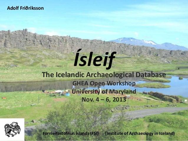 Ísleif The Icelandic Archaeological Database GHEA Open Workshop University of Maryland Nov. 4 – 6, 2013 Fornleifastofnun Í...
