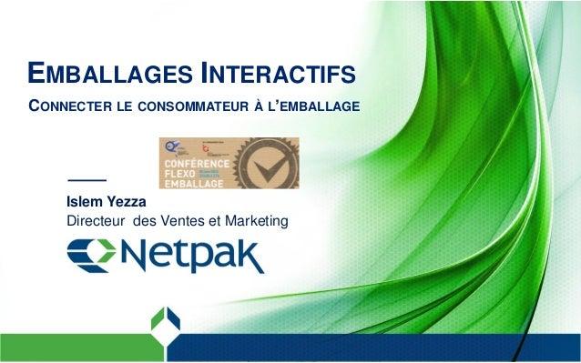 EMBALLAGES INTERACTIFS CONNECTER LE CONSOMMATEUR À L'EMBALLAGE Islem Yezza Directeur des Ventes et Marketing