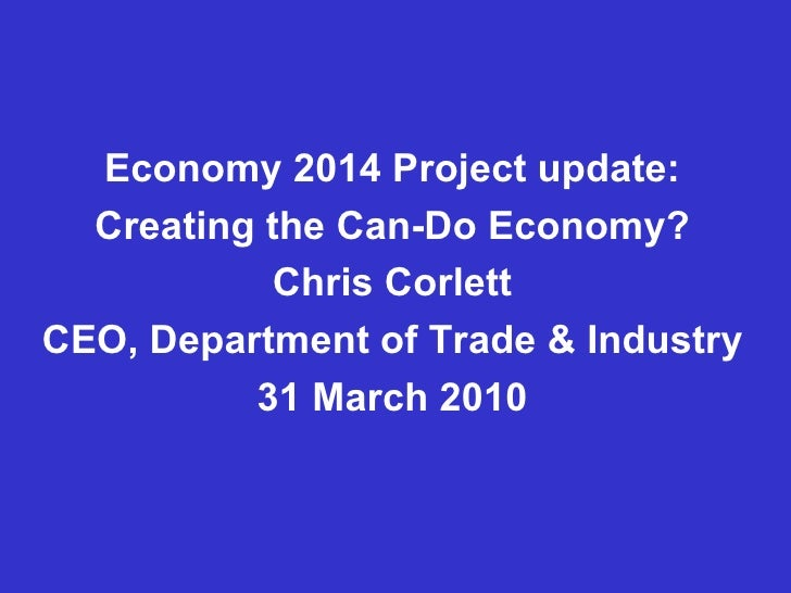 Economy 2014 Project update: Creating the Can-Do Economy? Chris Corlett CEO, Department of Trade & Industry 31 March 2010