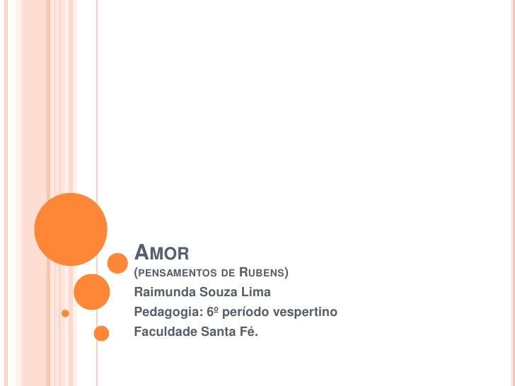 Amor(pensamentos de Rubens)<br />Raimunda Souza Lima<br />Pedagogia: 6º período vespertino<br />Faculdade Santa Fé. <br />