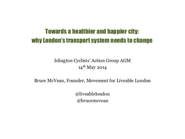 Towards a healthier and happier city:  why London's transport system needs to change  Islington Cyclists' Action Group AGM...