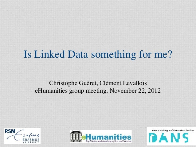 Is Linked Data something for me?      Christophe Guéret, Clément Levallois  eHumanities group meeting, November 22, 2012  ...