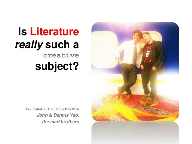 Is Literature really such a creative subject? Facilitated on April Fools Day 2014 John & Dennis Yeo, the mad brothers