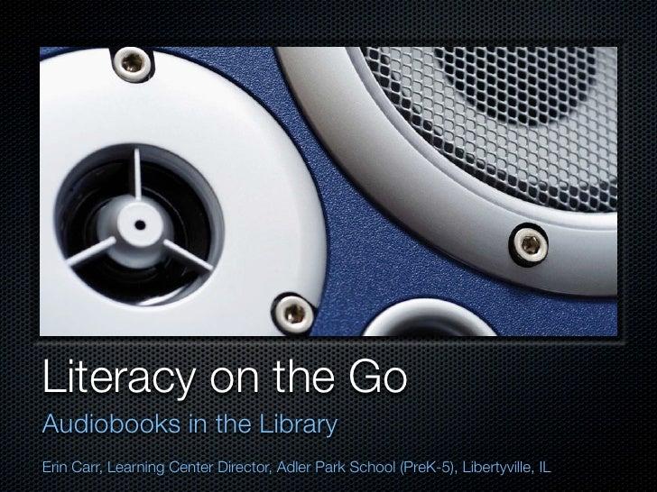 Literacy on the GoAudiobooks in the LibraryErin Carr, Learning Center Director, Adler Park School (PreK-5), Libertyville, IL