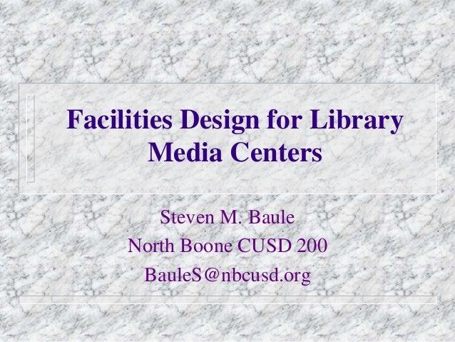 Facilities Design for LibraryMedia CentersSteven M. BauleNorth Boone CUSD 200BauleS@nbcusd.org