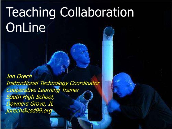 Teaching CollaborationOnLineJon OrechInstructional Technology CoordinatorCooperative Learning TrainerSouth High School,Dow...
