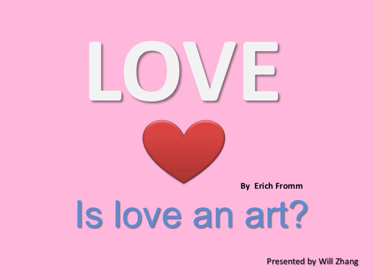 LOVE<br />By  Erich Fromm<br />Is love an art?<br />Presented by Will Zhang<br />