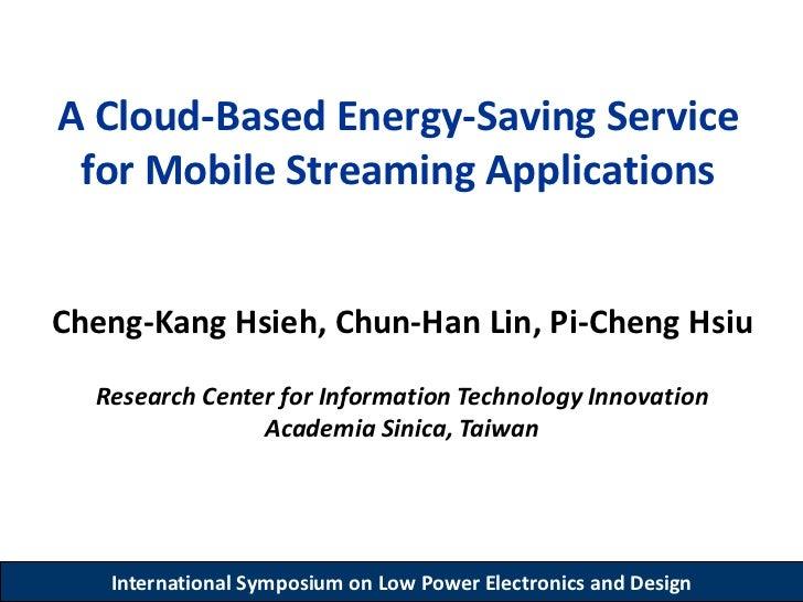 A Cloud-Based Energy-Saving Service for Mobile Streaming ApplicationsCheng-Kang Hsieh, Chun-Han Lin, Pi-Cheng Hsiu  Resear...