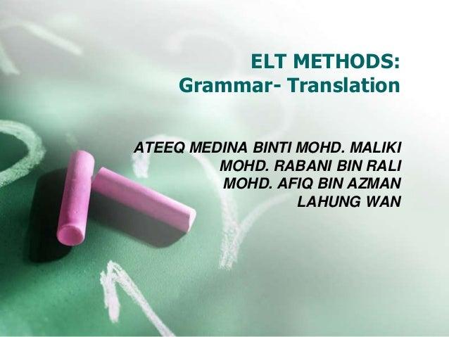 ELT METHODS: Grammar- Translation ATEEQ MEDINA BINTI MOHD. MALIKI MOHD. RABANI BIN RALI MOHD. AFIQ BIN AZMAN LAHUNG WAN