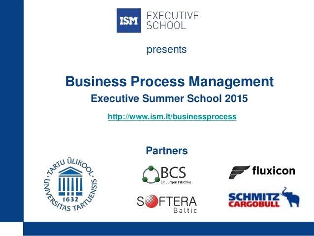 Business Process Management Executive Summer School 2015 http://www.ism.lt/businessprocess Partners presents