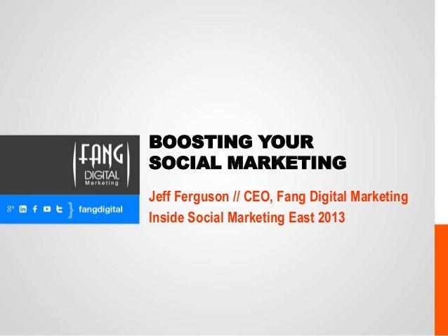 BOOSTING YOUR SOCIAL MARKETING Jeff Ferguson // CEO, Fang Digital Marketing Inside Social Marketing East 2013