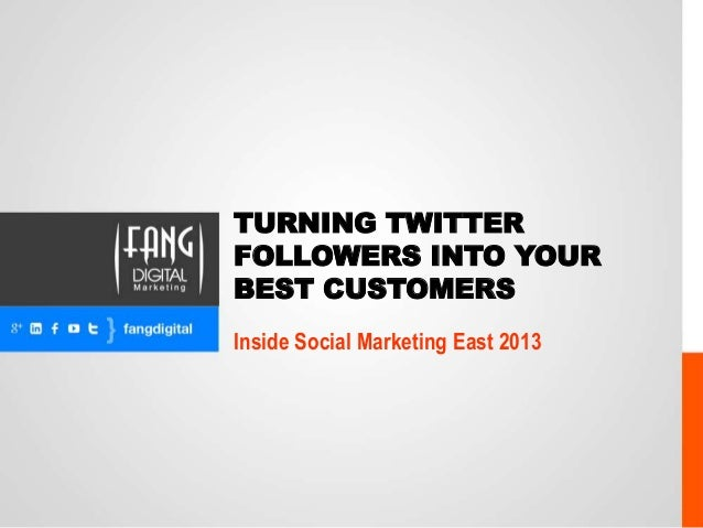 TURNING TWITTER FOLLOWERS INTO YOUR BEST CUSTOMERS Inside Social Marketing East 2013