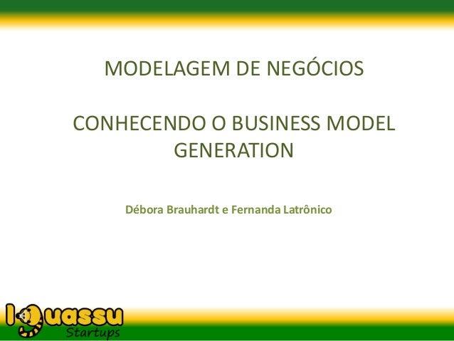 MODELAGEM DE NEGÓCIOSCONHECENDO O BUSINESS MODEL        GENERATION    Débora Brauhardt e Fernanda Latrônico