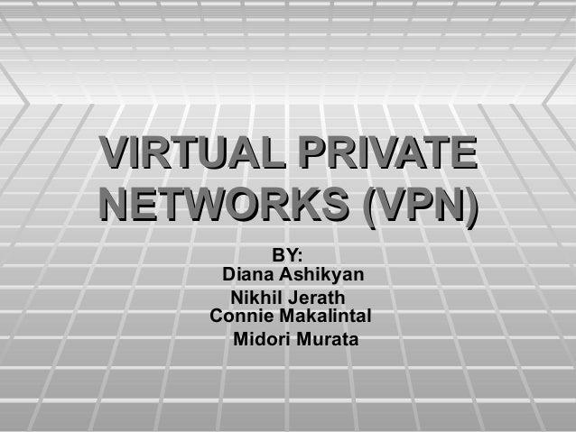 VIRTUAL PRIVATEVIRTUAL PRIVATE NETWORKS (VPN)NETWORKS (VPN) BY:BY: Diana AshikyanDiana Ashikyan Nikhil JerathNikhil Jerath...