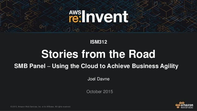 © 2015, Amazon Web Services, Inc. or its Affiliates. All rights reserved. Joel Davne October 2015 ISM312 Stories from the ...