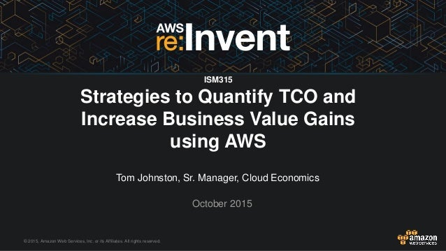 © 2015, Amazon Web Services, Inc. or its Affiliates. All rights reserved. Tom Johnston, Sr. Manager, Cloud Economics Octob...