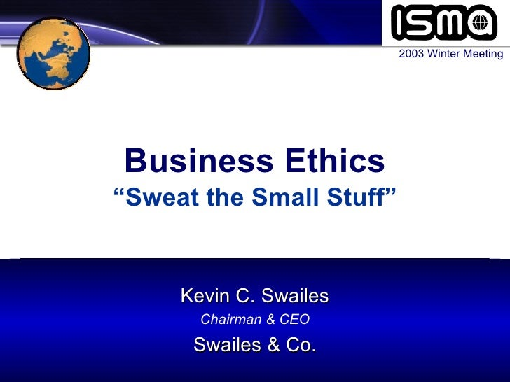 "Business Ethics ""Sweat the Small Stuff"" 2003 Winter Meeting Kevin C. Swailes Chairman & CEO Swailes & Co."