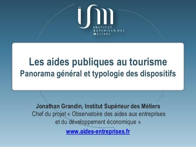 Les aides publiques au tourisme Panorama général et typologie des dispositifs Jonathan Grandin, Institut Supérieur des Mét...