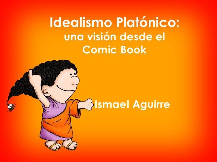 Idealismo Platónico:  una visión desde el     Comic Book       Ismael Aguirre