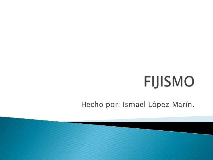 FIJISMO<br />Hecho por: Ismael López Marín.<br />