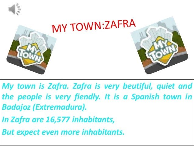 My town is Zafra. Zafra is very beutiful, quiet andthe people is very fiendly. It is a Spanish town inBadajoz (Extremadura...