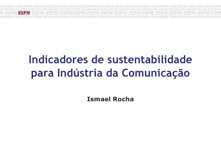 Indicadores de sustentabilidade para Indústria da Comunicação<br />Ismael Rocha <br />
