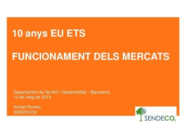 10 anys EU ETS FUNCIONAMENT DELS MERCATS Departament de Territori i Sostenibilitat – Barcelona 13 de maig de 2015 Ismael R...