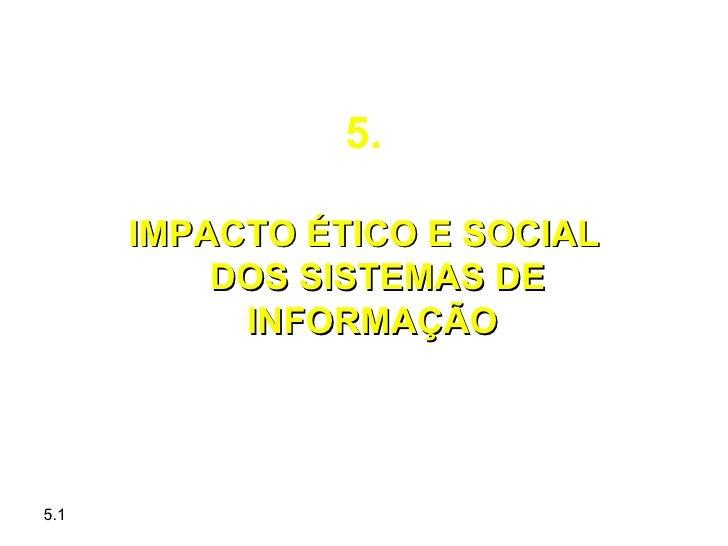 5.      IMPACTO ÉTICO E SOCIAL          DOS SISTEMAS DE           INFORMAÇÃO5.1