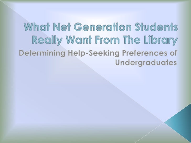 What Net Generation Students Really Want From The Library<br />Determining Help-Seeking Preferences of Undergraduates<br />
