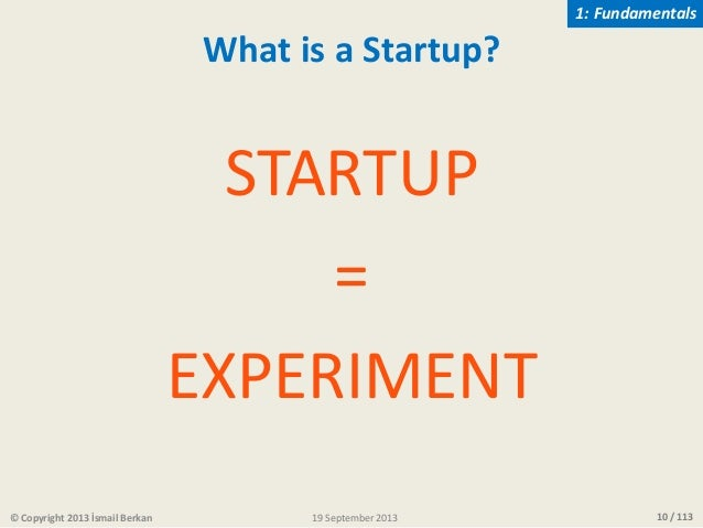 10 / 113 STARTUP = EXPERIMENT © Copyright 2013 İsmail Berkan 1: Fundamentals What is a Startup? 19 September 2013