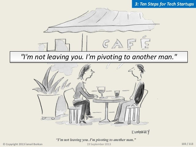 """103 / 113 """"I'm not leaving you. I'm pivoting to another man."""" © Copyright 2013 İsmail Berkan 3: Ten Steps for Tech Startup..."""