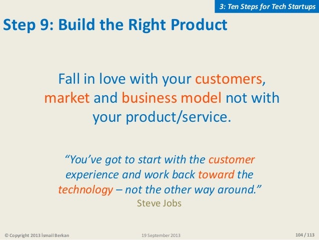 104 / 113 Fall in love with your customers, market and business model not with your product/service. Step 9: Build the Rig...