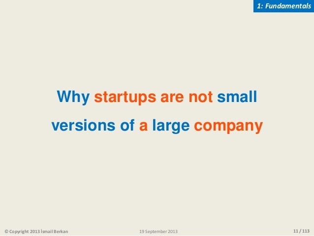 11 / 113 Why startups are not small versions of a large company © Copyright 2013 İsmail Berkan 1: Fundamentals 19 Septembe...