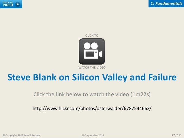 27 / 113© Copyright 2013 İsmail Berkan 1: Fundamentals 19 September 2013 Steve Blank on Silicon Valley and Failure Click t...