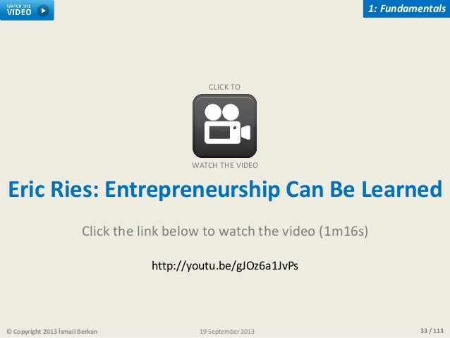 33 / 113© Copyright 2013 İsmail Berkan 1: Fundamentals 19 September 2013 Eric Ries: Entrepreneurship Can Be Learned Click ...