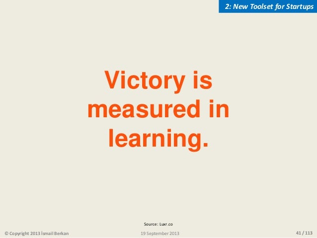 41 / 113 Victory is measured in learning. © Copyright 2013 İsmail Berkan 2: New Toolset for Startups 19 September 2013 Sou...