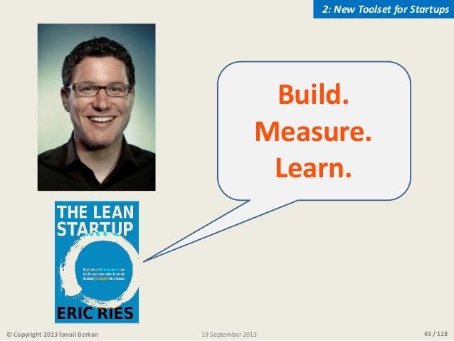 43 / 113 Build. Measure. Learn. © Copyright 2013 İsmail Berkan 2: New Toolset for Startups 19 September 2013