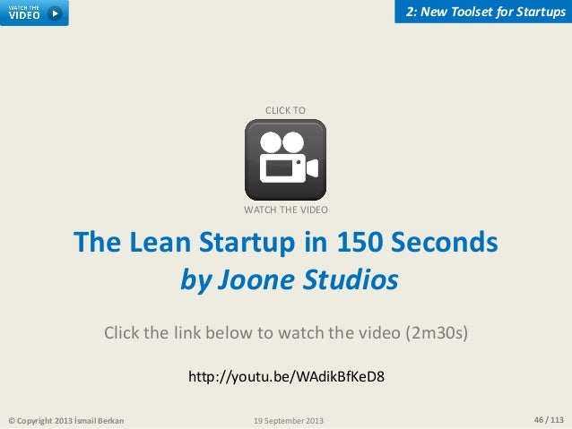 46 / 113© Copyright 2013 İsmail Berkan 2: New Toolset for Startups 19 September 2013 The Lean Startup in 150 Seconds by Jo...