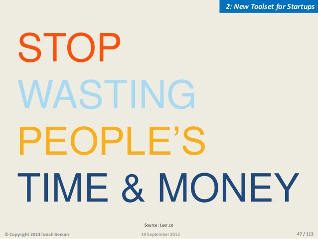 47 / 113 STOP WASTING PEOPLE'S TIME & MONEY © Copyright 2013 İsmail Berkan 2: New Toolset for Startups 19 September 2013 S...