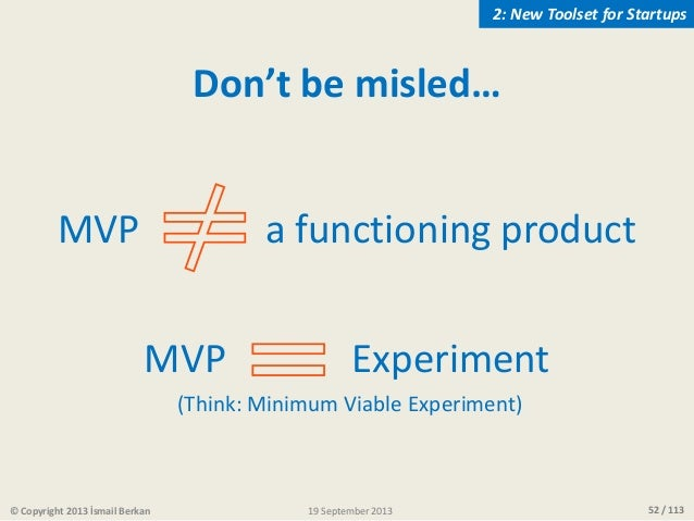 52 / 113© Copyright 2013 İsmail Berkan Don't be misled… MVP a functioning product MVP Experiment (Think: Minimum Viable Ex...