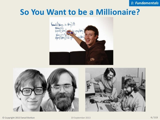 6 / 113 So You Want to be a Millionaire? © Copyright 2013 İsmail Berkan 1: Fundamentals 19 September 2013
