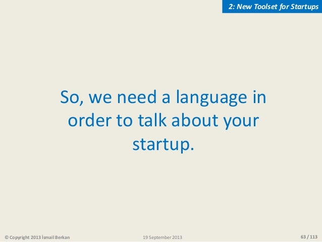 63 / 113 So, we need a language in order to talk about your startup. © Copyright 2013 İsmail Berkan 2: New Toolset for Sta...