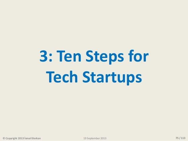 75 / 113 3: Ten Steps for Tech Startups © Copyright 2013 İsmail Berkan 19 September 2013