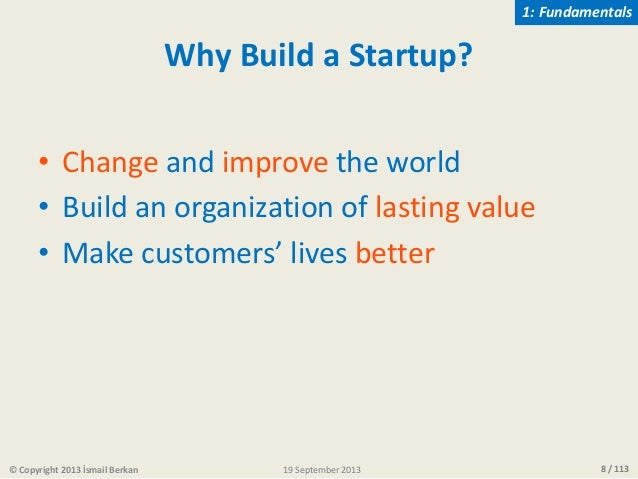 8 / 113 Why Build a Startup? • Change and improve the world • Build an organization of lasting value • Make customers' liv...
