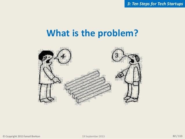 82 / 113 What is the problem? © Copyright 2013 İsmail Berkan 3: Ten Steps for Tech Startups 19 September 2013