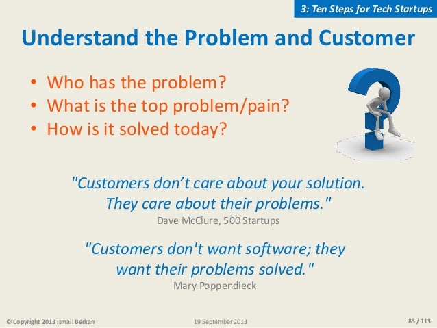 83 / 113© Copyright 2013 İsmail Berkan Understand the Problem and Customer • Who has the problem? • What is the top proble...