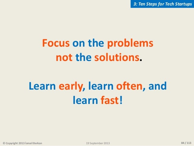 84 / 113 Focus on the problems not the solutions. Learn early, learn often, and learn fast! © Copyright 2013 İsmail Berkan...