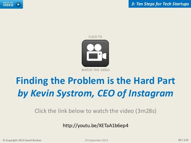 85 / 113© Copyright 2013 İsmail Berkan 3: Ten Steps for Tech Startups 19 September 2013 Finding the Problem is the Hard Pa...