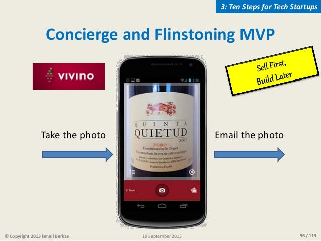 96 / 113 Take the photo Email the photo Concierge and Flinstoning MVP © Copyright 2013 İsmail Berkan 3: Ten Steps for Tech...