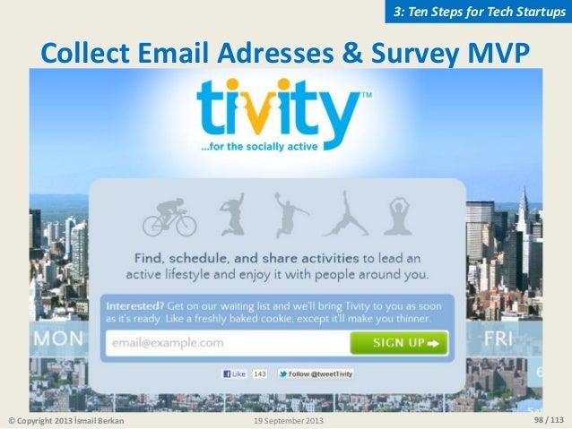 98 / 113 Collect Email Adresses & Survey MVP © Copyright 2013 İsmail Berkan 3: Ten Steps for Tech Startups 19 September 20...